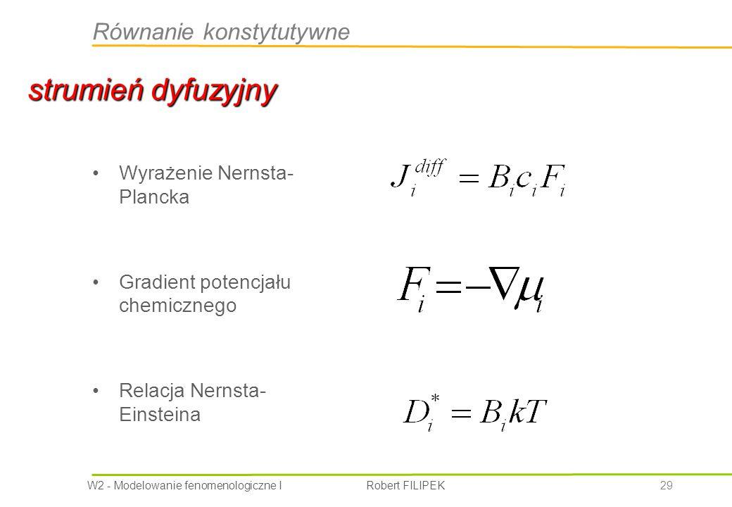 W2 - Modelowanie fenomenologiczne I Robert FILIPEK 29 Wyrażenie Nernsta- Plancka Gradient potencjału chemicznego Relacja Nernsta- Einsteina strumień dyfuzyjny Równanie konstytutywne