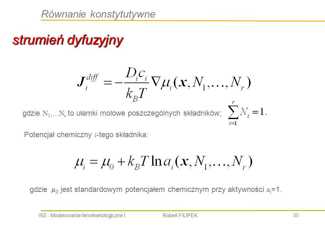 W2 - Modelowanie fenomenologiczne I Robert FILIPEK 30 strumień dyfuzyjny Równanie konstytutywne gdzie N 1,...