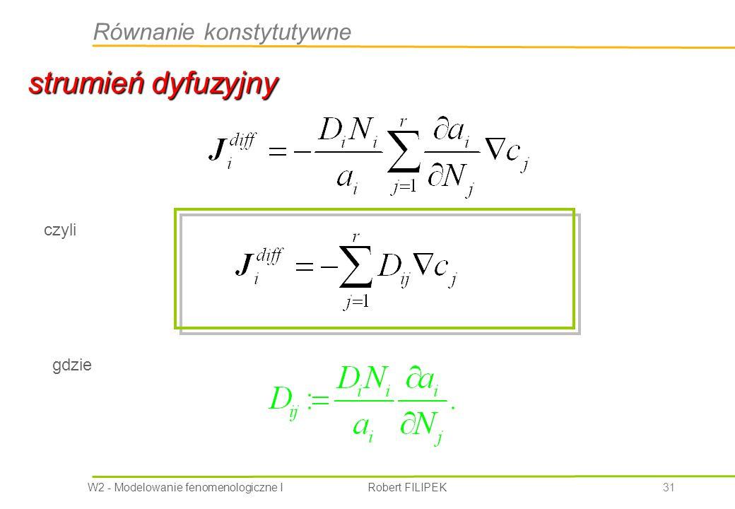 W2 - Modelowanie fenomenologiczne I Robert FILIPEK 31 strumień dyfuzyjny Równanie konstytutywne czyli gdzie