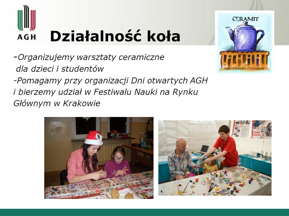 Działalność koła - Organizujemy warsztaty ceramiczne dla dzieci i studentów -Pomagamy przy organizacji Dni otwartych AGH i bierzemy udział w Festiwalu Nauki na Rynku Głównym w Krakowie