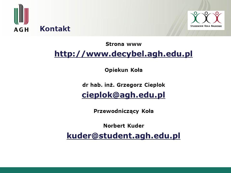 Kontakt Strona www http://www.decybel.agh.edu.pl Opiekun Koła dr hab. inż. Grzegorz Cieplok cieplok@agh.edu.pl Przewodniczący Koła Norbert Kuder kuder