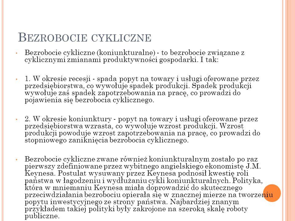B EZROBOCIE CYKLICZNE Bezrobocie cykliczne (koniunkturalne) - to bezrobocie związane z cyklicznymi zmianami produktywności gospodarki. I tak: 1. W okr