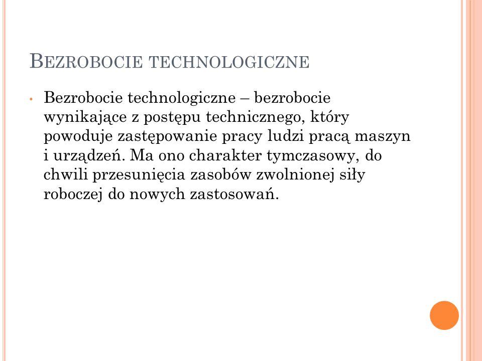 B EZROBOCIE TECHNOLOGICZNE Bezrobocie technologiczne – bezrobocie wynikające z postępu technicznego, który powoduje zastępowanie pracy ludzi pracą mas