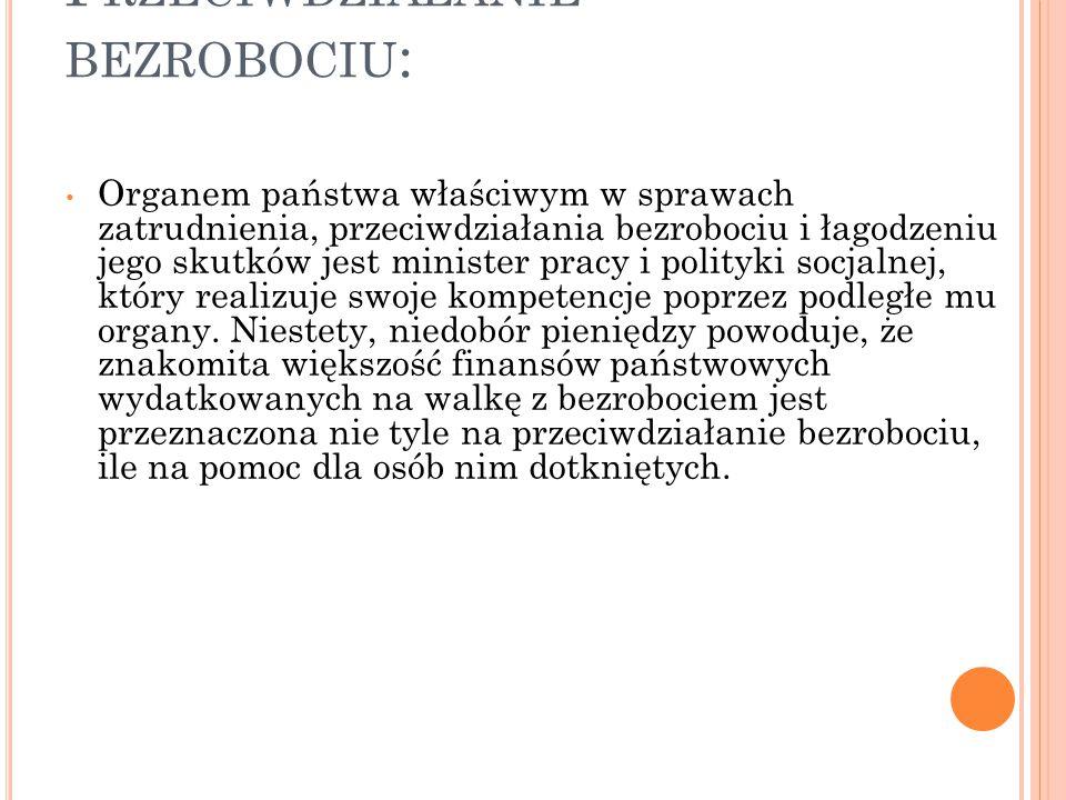 P RZECIWDZIAŁANIE BEZROBOCIU : Organem państwa właściwym w sprawach zatrudnienia, przeciwdziałania bezrobociu i łagodzeniu jego skutków jest minister
