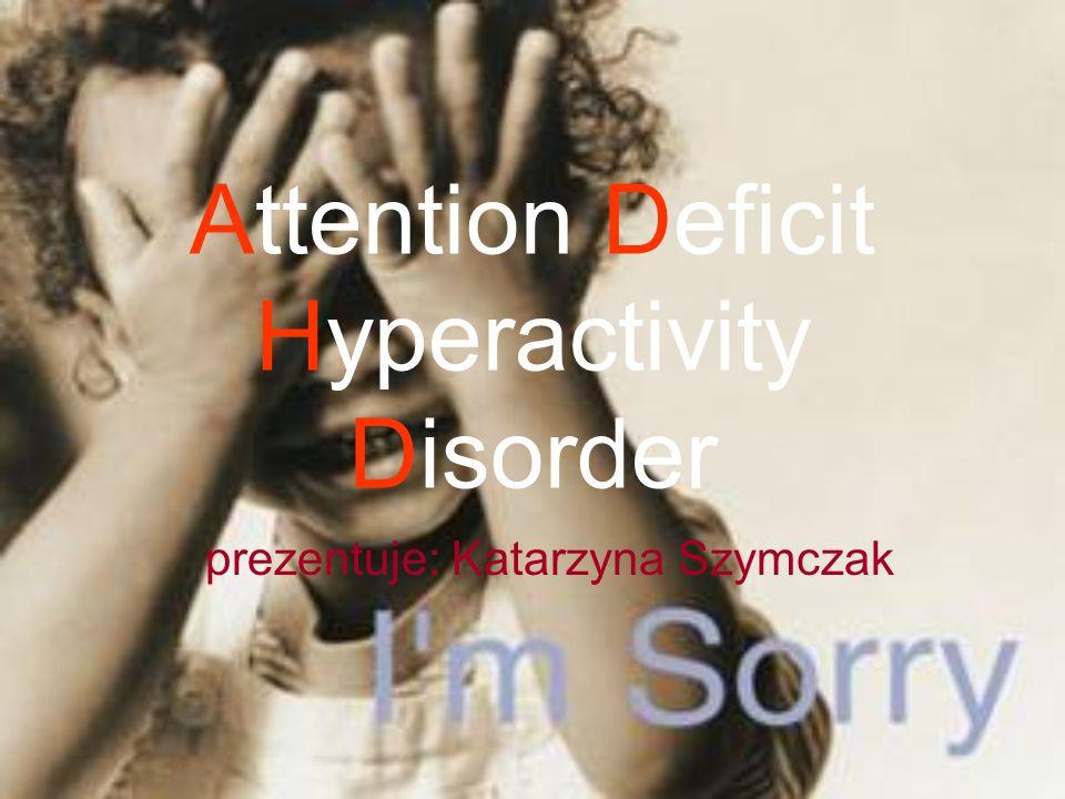 Attention Deficit Hyperactivity Disorder prezentuje: Katarzyna Szymczak