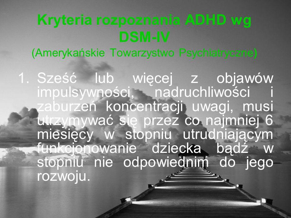 Kryteria rozpoznania ADHD wg DSM-IV (Amerykańskie Towarzystwo Psychiatryczne) 1.Sześć lub więcej z objawów impulsywności, nadruchliwości i zaburzeń koncentracji uwagi, musi utrzymywać się przez co najmniej 6 miesięcy w stopniu utrudniającym funkcjonowanie dziecka bądź w stopniu nie odpowiednim do jego rozwoju.