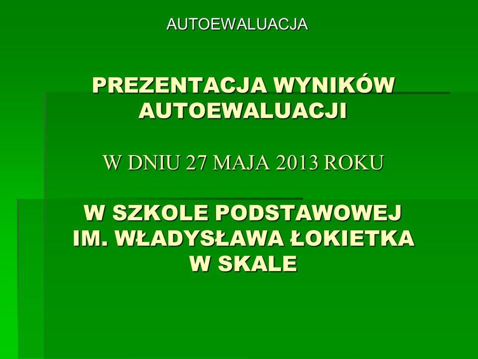 PREZENTACJA WYNIKÓW AUTOEWALUACJI W DNIU 27 MAJA 2013 ROKU W SZKOLE PODSTAWOWEJ IM. WŁADYSŁAWA ŁOKIETKA W SKALE AUTOEWALUACJA