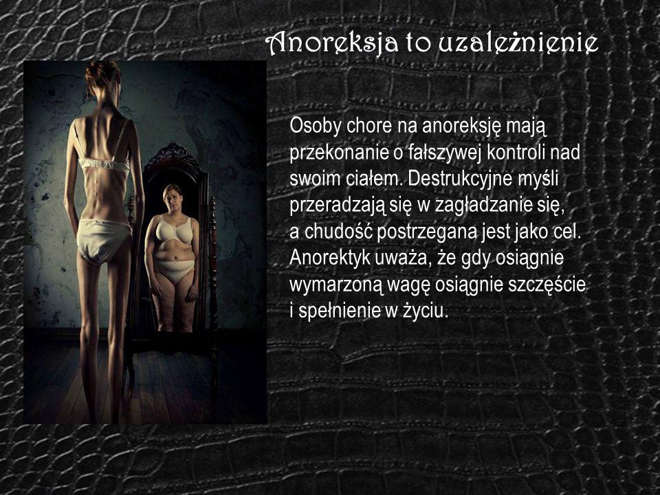 Anoreksja to uzale ż nienie Osoby chore na anoreksję mają przekonanie o fałszywej kontroli nad swoim ciałem. Destrukcyjne myśli przeradzają się w zagł