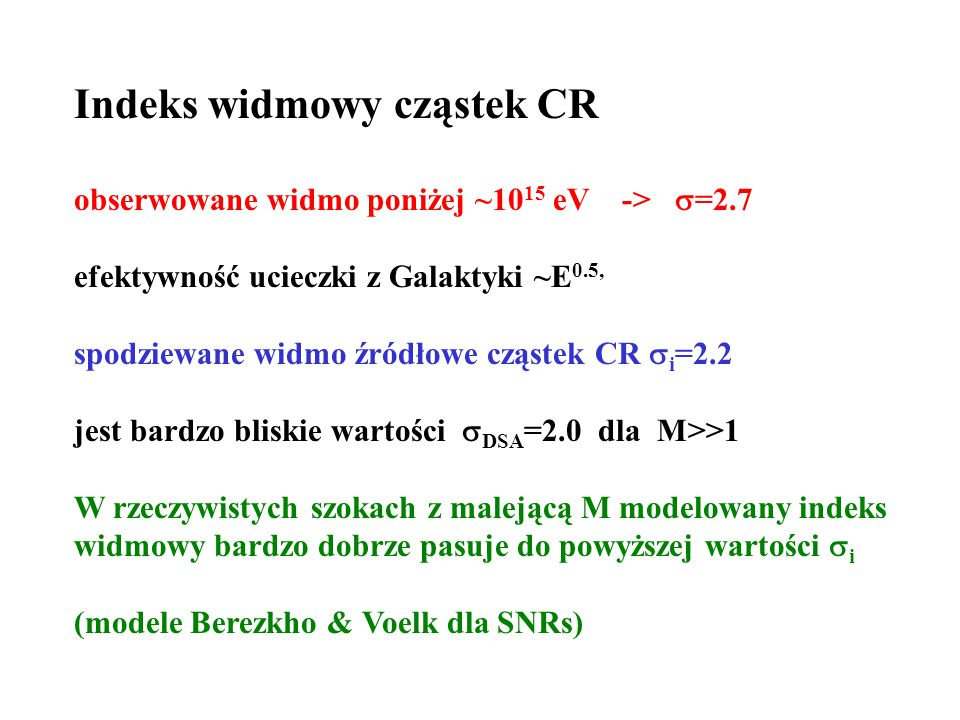 Indeks widmowy cząstek CR obserwowane widmo poniżej ~10 15 eV ->  =2.7 efektywność ucieczki z Galaktyki ~E 0.5, spodziewane widmo źródłowe cząstek CR  i =2.2 jest bardzo bliskie wartości  DSA =2.0 dla M>>1 W rzeczywistych szokach z malejącą M modelowany indeks widmowy bardzo dobrze pasuje do powyższej wartości  i (modele Berezkho & Voelk dla SNRs)