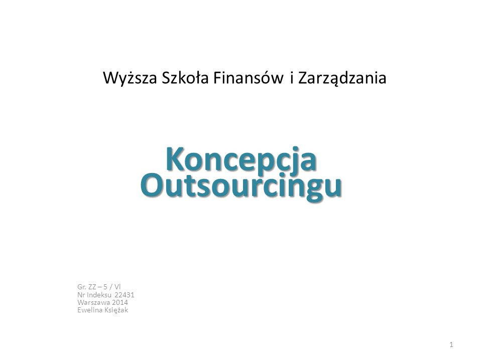 Wyższa Szkoła Finansów i Zarządzania Koncepcja Outsourcingu Gr. ZZ – 5 / Vl Nr Indeksu 22431 Warszawa 2014 Ewelina Księżak 1