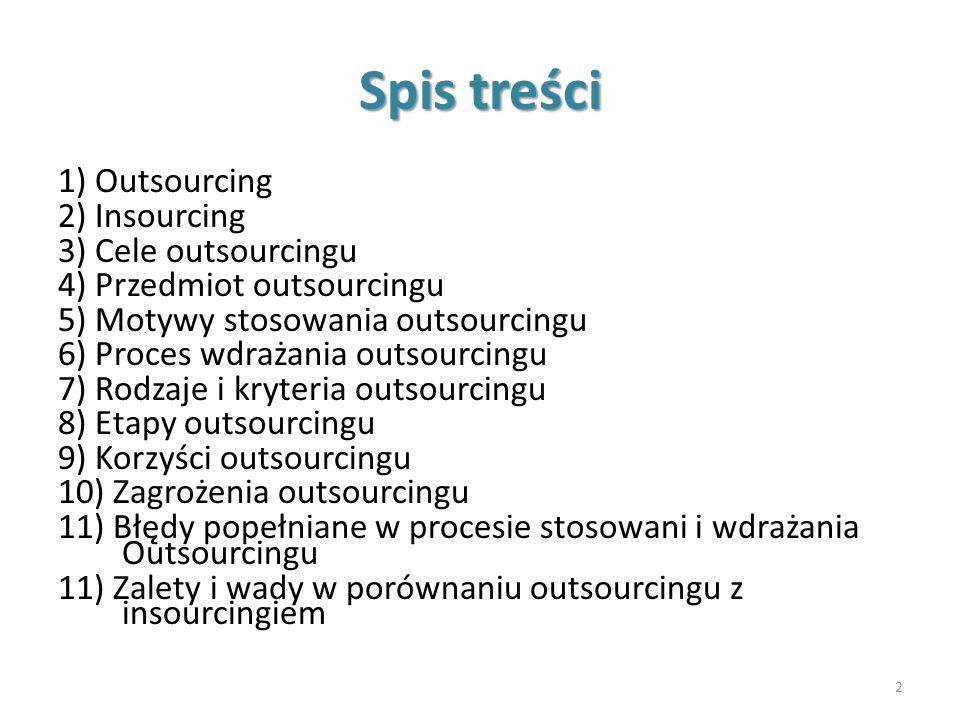 Spis treści 1) Outsourcing 2) Insourcing 3) Cele outsourcingu 4) Przedmiot outsourcingu 5) Motywy stosowania outsourcingu 6) Proces wdrażania outsourc