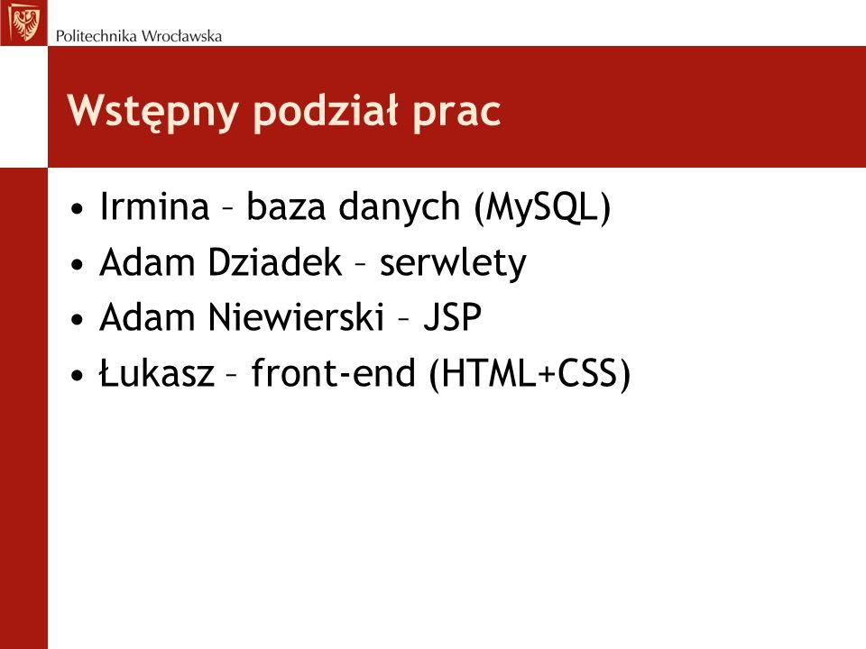 Wstępny podział prac Irmina – baza danych (MySQL) Adam Dziadek – serwlety Adam Niewierski – JSP Łukasz – front-end (HTML+CSS)