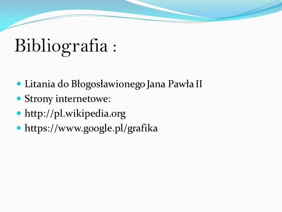 Bibliografia : Litania do Błogosławionego Jana Pawła II Strony internetowe: http://pl.wikipedia.org https://www.google.pl/grafika