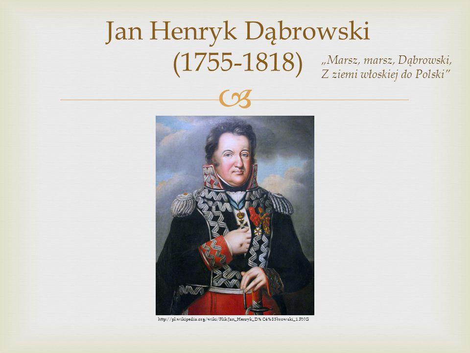 """ Jan Henryk Dąbrowski (1755-1818) """"Marsz, marsz, Dąbrowski, Z ziemi włoskiej do Polski"""" http://pl.wikipedia.org/wiki/Plik:Jan_Henryk_D%C4%85browski_1"""