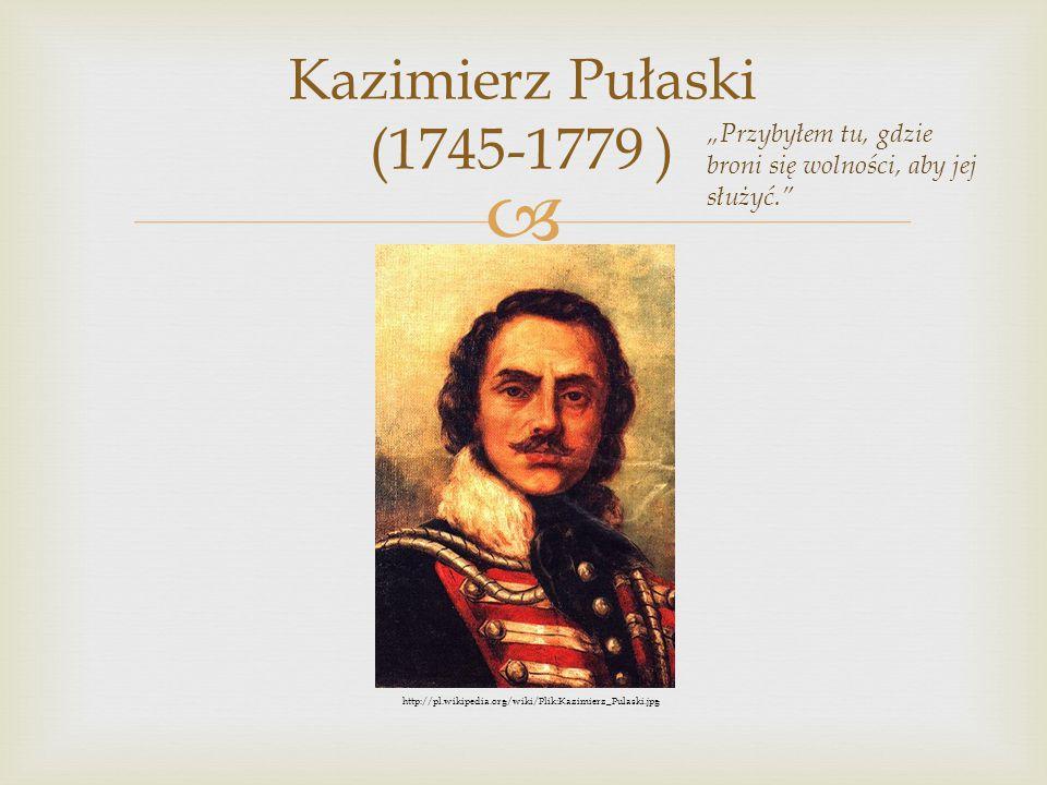 """ Kazimierz Pułaski (1745-1779 ) """"Przybyłem tu, gdzie broni się wolności, aby jej służyć."""" http://pl.wikipedia.org/wiki/Plik:Kazimierz_Pulaski.jpg"""