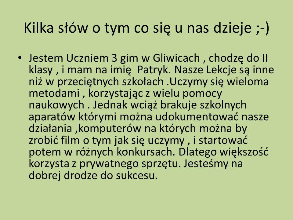 Kilka słów o tym co się u nas dzieje ;-) Jestem Uczniem 3 gim w Gliwicach, chodzę do II klasy, i mam na imię Patryk. Nasze Lekcje są inne niż w przeci