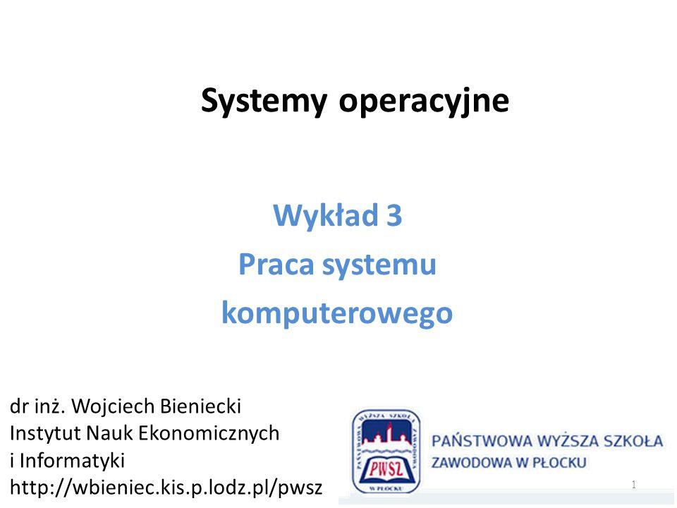 Systemy operacyjne Wykład 3 Praca systemu komputerowego dr inż. Wojciech Bieniecki Instytut Nauk Ekonomicznych i Informatyki http://wbieniec.kis.p.lod