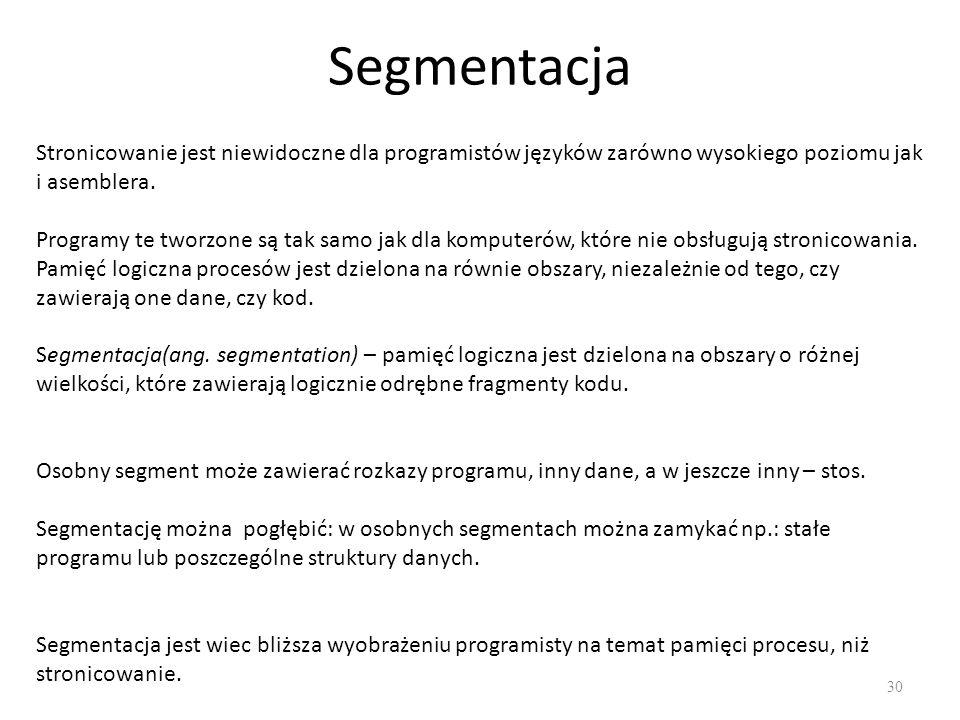 Segmentacja 30 Stronicowanie jest niewidoczne dla programistów języków zarówno wysokiego poziomu jak i asemblera. Segmentacja(ang. segmentation) – pam