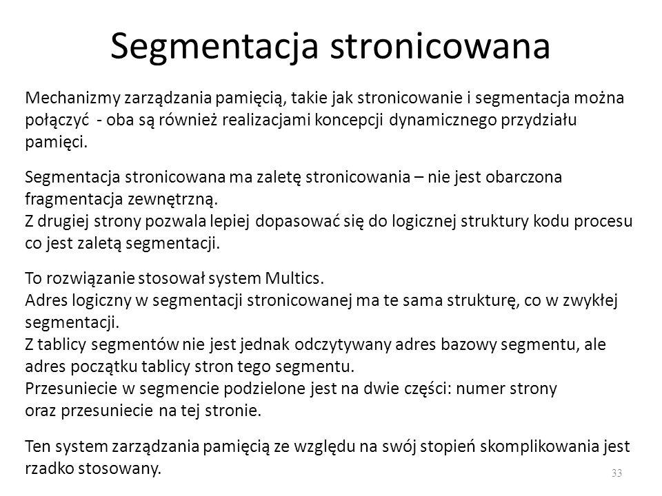 Segmentacja stronicowana 33 Mechanizmy zarządzania pamięcią, takie jak stronicowanie i segmentacja można połączyć - oba są również realizacjami koncep