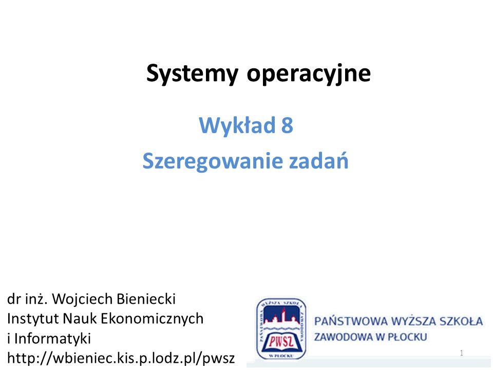 Systemy operacyjne Wykład 8 Szeregowanie zadań dr inż. Wojciech Bieniecki Instytut Nauk Ekonomicznych i Informatyki http://wbieniec.kis.p.lodz.pl/pwsz