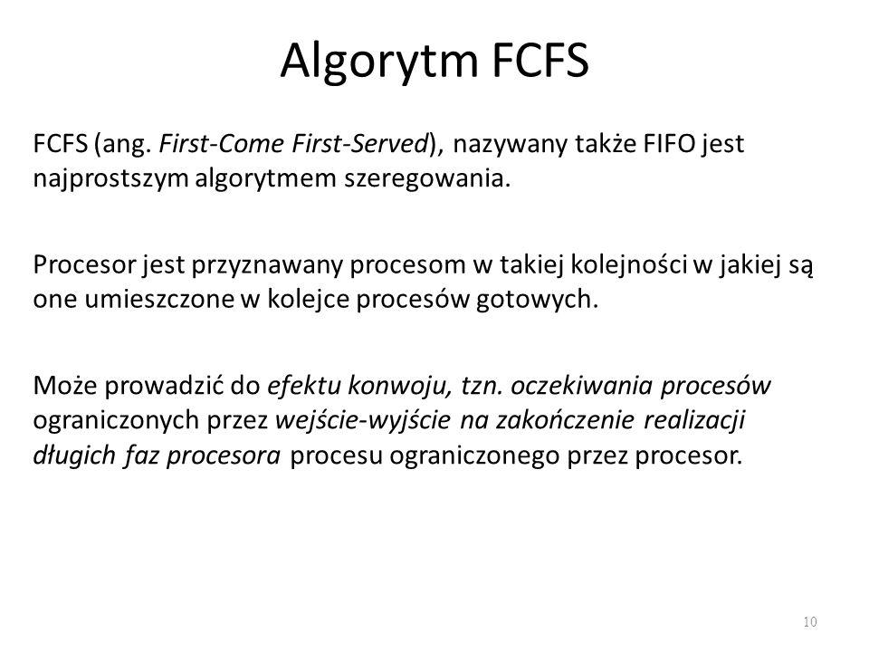 Algorytm FCFS 10 FCFS (ang. First-Come First-Served), nazywany także FIFO jest najprostszym algorytmem szeregowania. Procesor jest przyznawany proceso