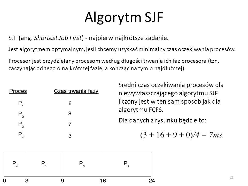 Algorytm SJF 12 Średni czas oczekiwania procesów dla niewywłaszczającego algorytmu SJF liczony jest w ten sam sposób jak dla algorytmu FCFS. (3 + 16 +