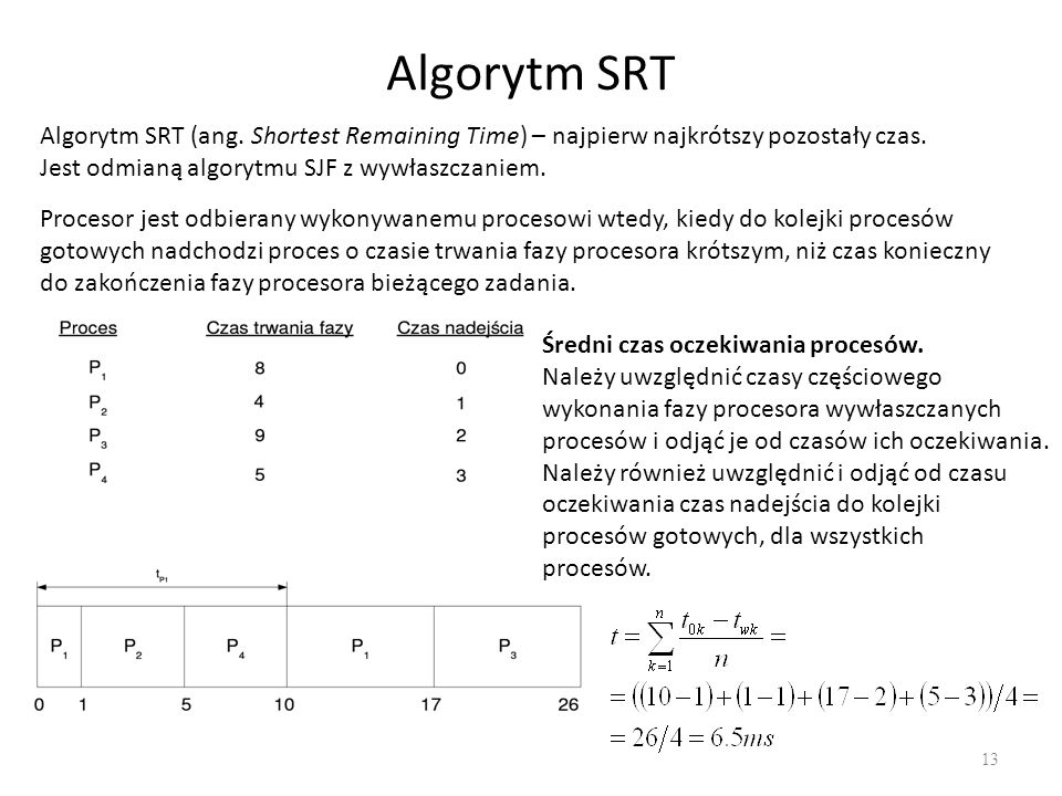 Algorytm SRT 13 Algorytm SRT (ang. Shortest Remaining Time) – najpierw najkrótszy pozostały czas. Jest odmianą algorytmu SJF z wywłaszczaniem. Proceso