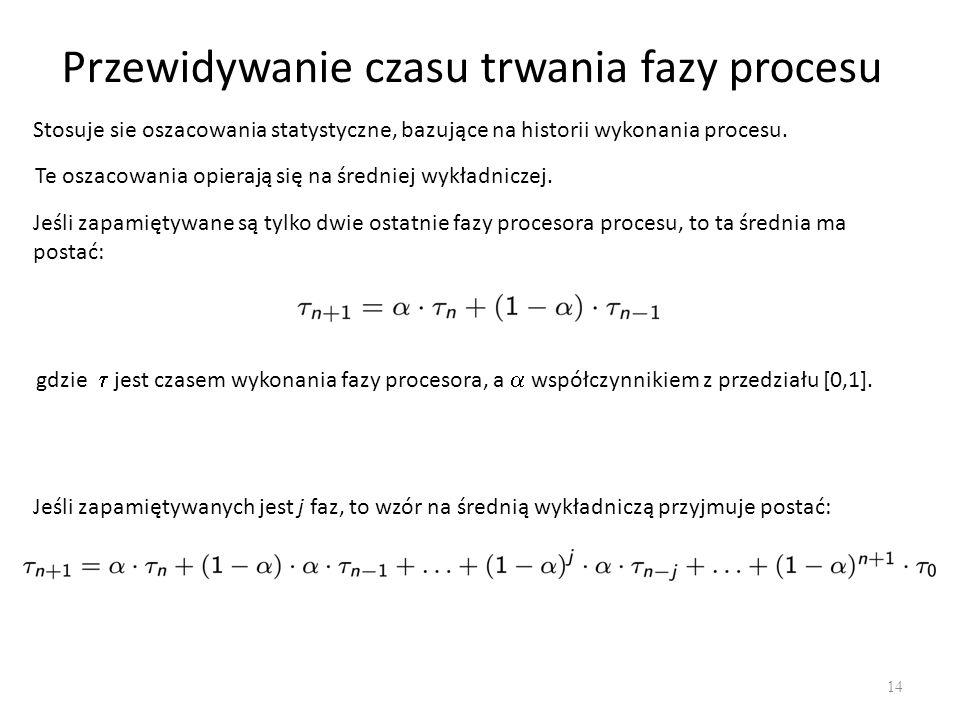 Przewidywanie czasu trwania fazy procesu 14 Stosuje sie oszacowania statystyczne, bazujące na historii wykonania procesu. Te oszacowania opierają się