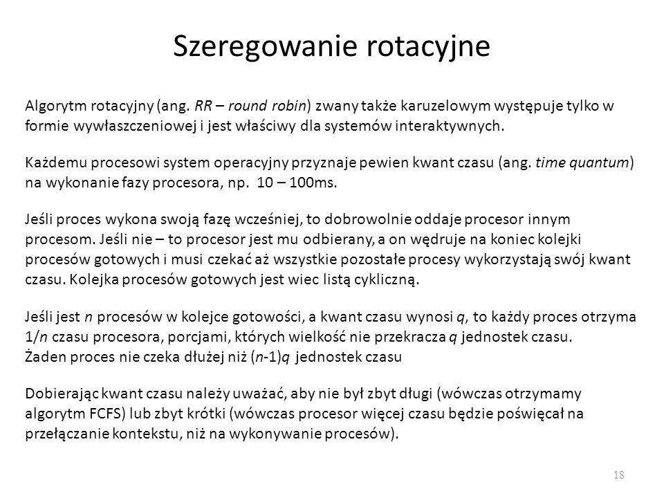 Szeregowanie rotacyjne 18 Algorytm rotacyjny (ang. RR – round robin) zwany także karuzelowym występuje tylko w formie wywłaszczeniowej i jest właściwy