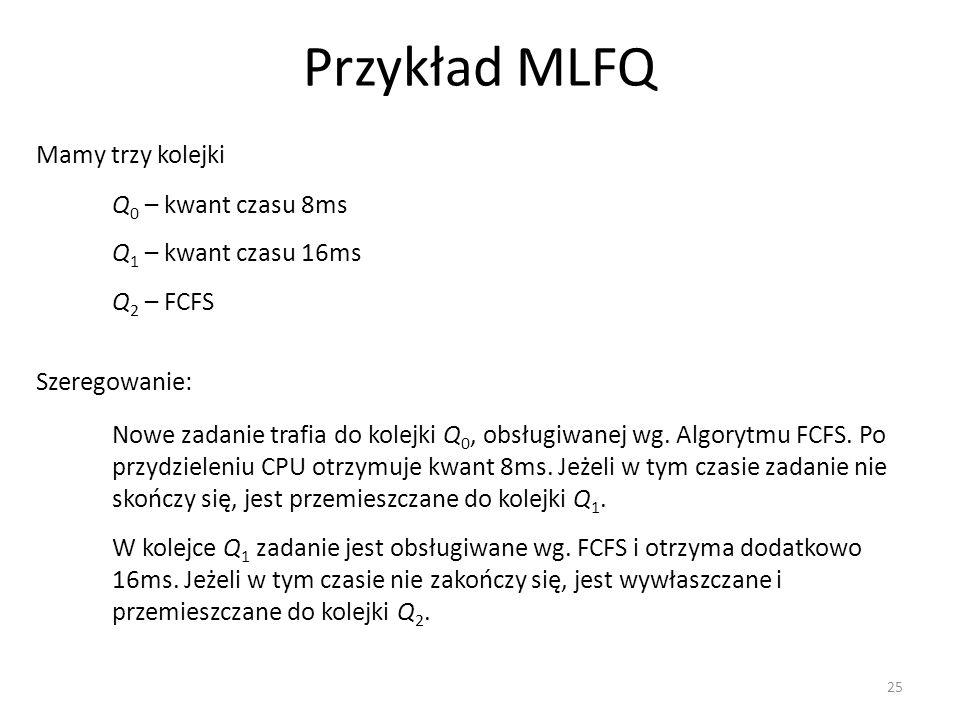 Przykład MLFQ 25 Mamy trzy kolejki Q 0 – kwant czasu 8ms Q 1 – kwant czasu 16ms Q 2 – FCFS Szeregowanie: Nowe zadanie trafia do kolejki Q 0, obsługiwa
