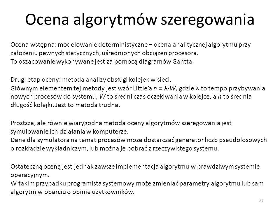 Ocena algorytmów szeregowania 31 Ocena wstępna: modelowanie deterministyczne – ocena analitycznej algorytmu przy założeniu pewnych statycznych, uśredn