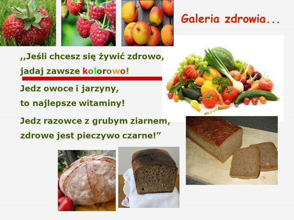 Galeria zdrowia...,,Jeśli chcesz się żywić zdrowo, jadaj zawsze kolorowo! Jedz owoce i jarzyny, to najlepsze witaminy! Jedz razowce z grubym ziarnem,
