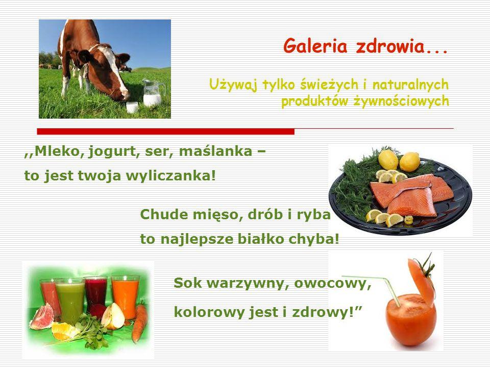 Galeria zdrowia... Używaj tylko świeżych i naturalnych produktów żywnościowych,,Mleko, jogurt, ser, maślanka – to jest twoja wyliczanka! Chude mięso,