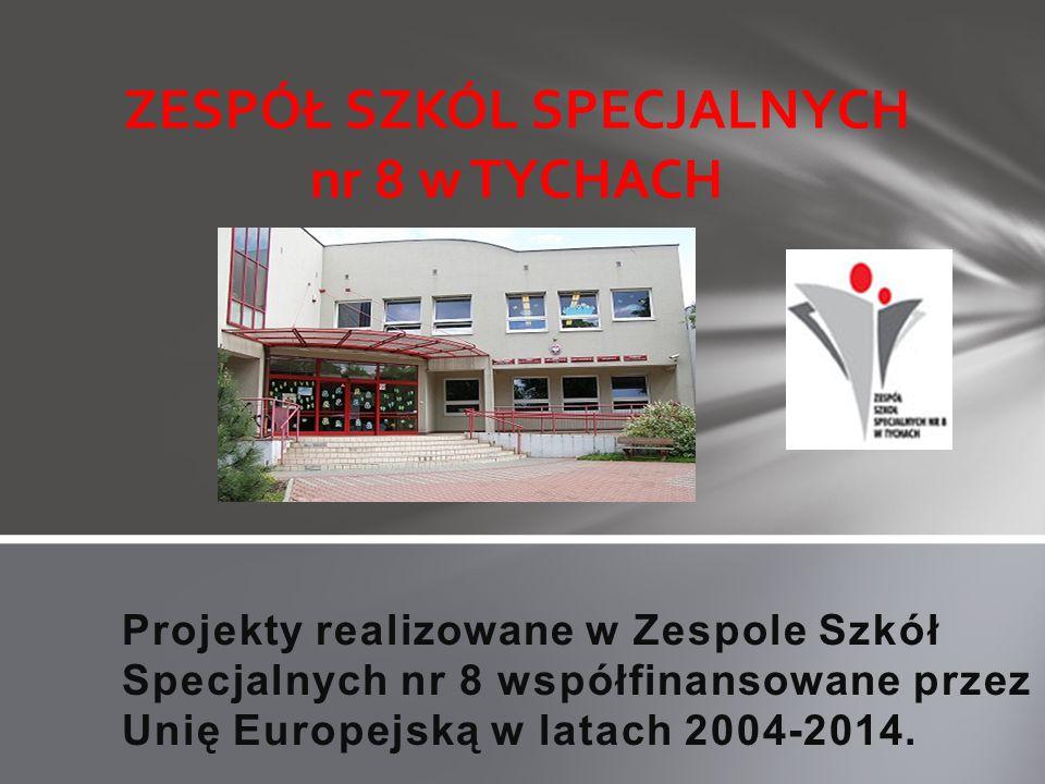 Projekty realizowane w Zespole Szkół Specjalnych nr 8 współfinansowane przez Unię Europejską w latach 2004-2014. ZESPÓŁ SZKÓL SPECJALNYCH nr 8 w TYCHA