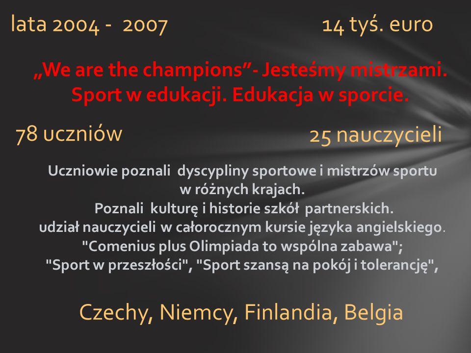 """""""We are the champions""""- Jesteśmy mistrzami. Sport w edukacji. Edukacja w sporcie. lata 2004 - 2007 Czechy, Niemcy, Finlandia, Belgia 78 uczniów 25 nau"""