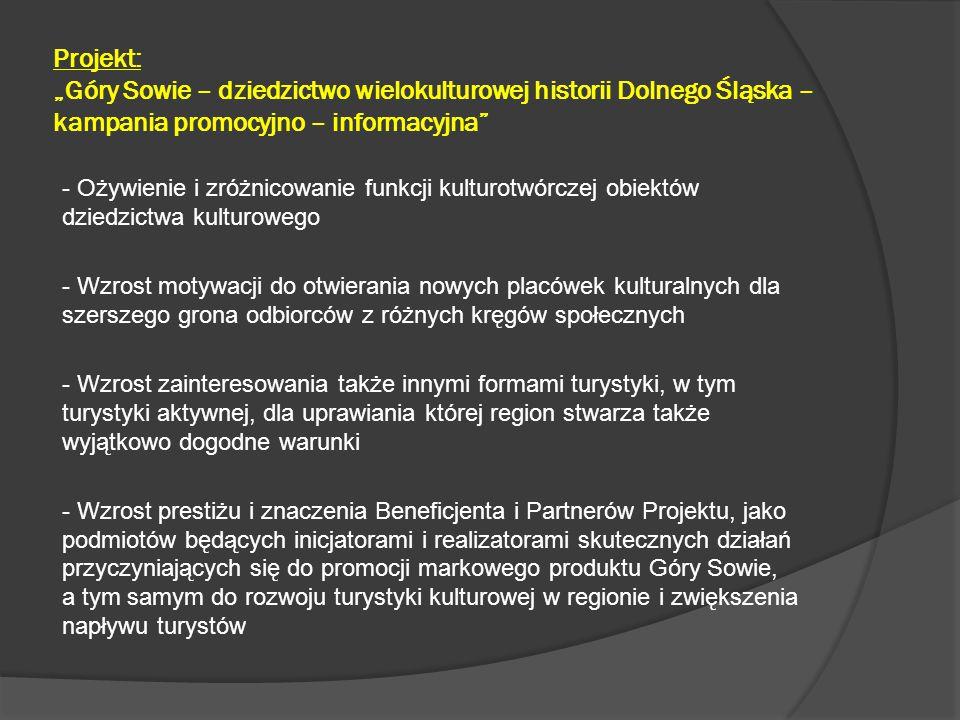 """Projekt: """"Góry Sowie – dziedzictwo wielokulturowej historii Dolnego Śląska – kampania promocyjno – informacyjna - Stały rozwój oferty z zakresu turystyki kulturowej, dla sprostania oczekiwaniom turystów i postrzegania przez nich regionu, jako obszaru do którego warto powracać, tak by za każdym razem odkrywać jego kolejne walory godne polecenia kolejnym turystom - Aktywizacja gospodarczej grup przedsiębiorców świadczących usługi w sektorze turystycznym - tworzenie klimatu sprzyjającego rozwojowi handlu i usług związanych z sektorem turystycznym - Zwiększenie atrakcyjności regionu dla inwestorów i grup przedsiębiorców świadczących usługi w sektorze turystycznym - podmioty gospodarcze wraz ze wzrostem napływu turystów spoza regionu będą się rozwijać i tworzyć nowe miejsca pracy, dzięki czemu zwiększy się atrakcyjność regionu także dla jego mieszkańców, którzy nie będą musieli szukać pracy poza miejscem zamieszkania"""