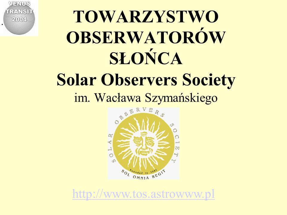 TOWARZYSTWO OBSERWATORÓW SŁOŃCA Solar Observers Society im. Wacława Szymańskiego http://www.tos.astrowww.pl