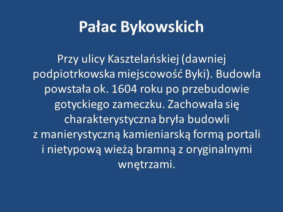 Pałac Bykowskich Przy ulicy Kasztelańskiej (dawniej podpiotrkowska miejscowość Byki). Budowla powstała ok. 1604 roku po przebudowie gotyckiego zameczk