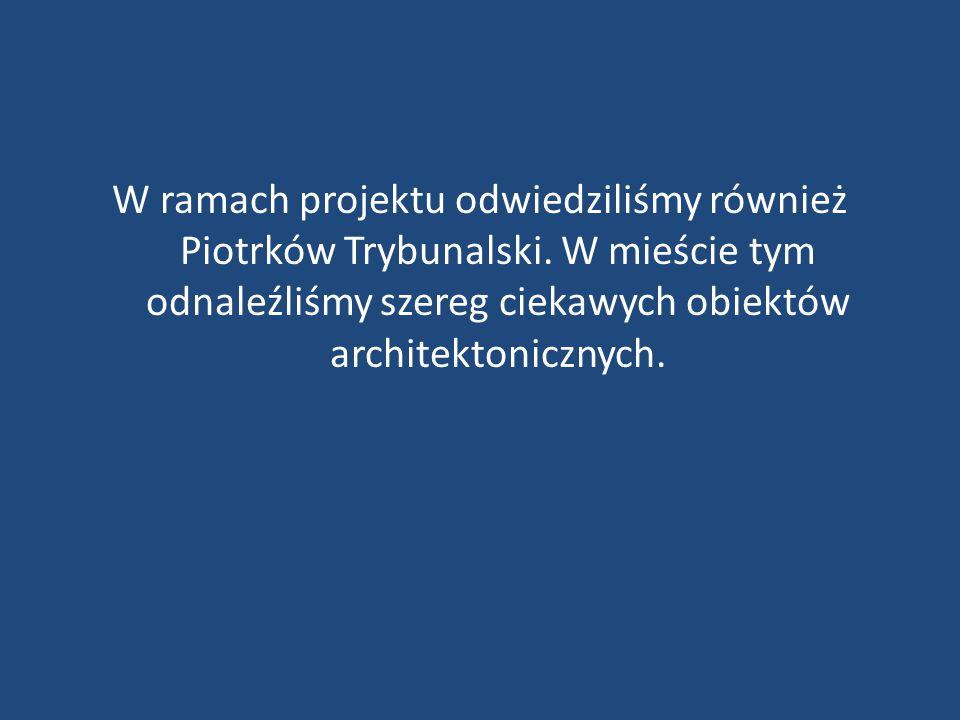 W ramach projektu odwiedziliśmy również Piotrków Trybunalski. W mieście tym odnaleźliśmy szereg ciekawych obiektów architektonicznych.