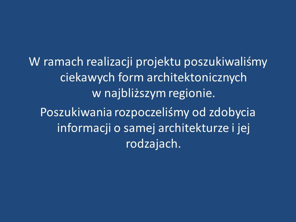 W ramach realizacji projektu poszukiwaliśmy ciekawych form architektonicznych w najbliższym regionie. Poszukiwania rozpoczeliśmy od zdobycia informacj