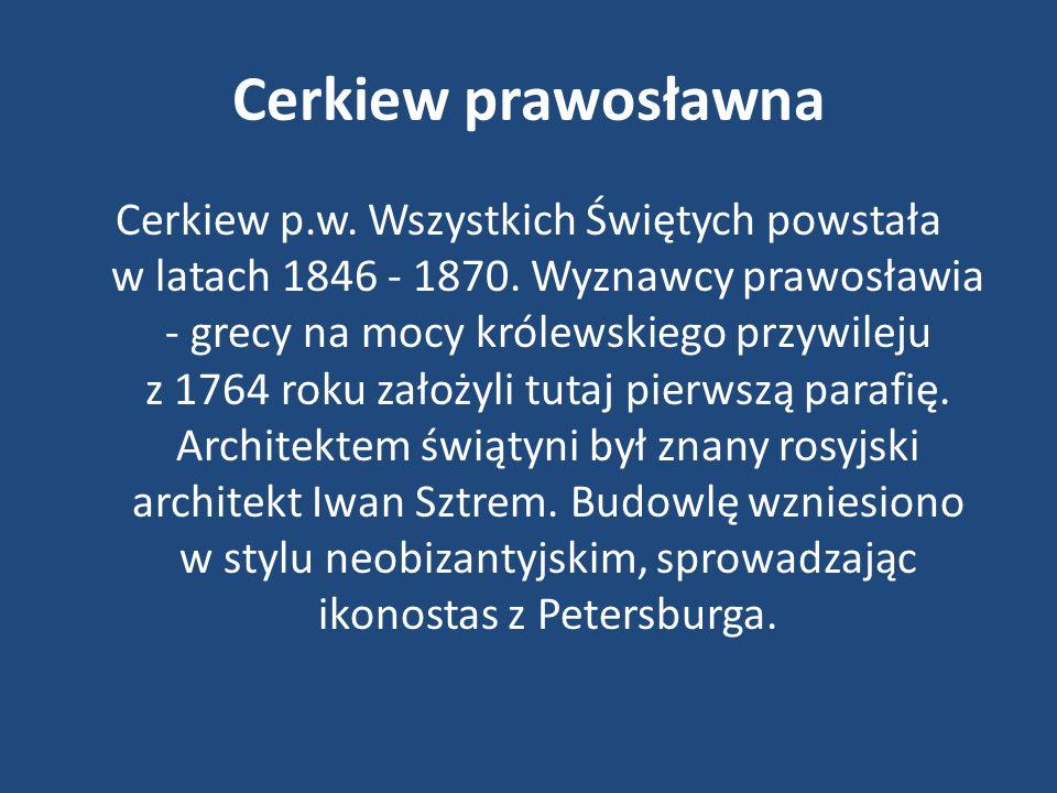 Cerkiew prawosławna Cerkiew p.w. Wszystkich Świętych powstała w latach 1846 - 1870. Wyznawcy prawosławia - grecy na mocy królewskiego przywileju z 176