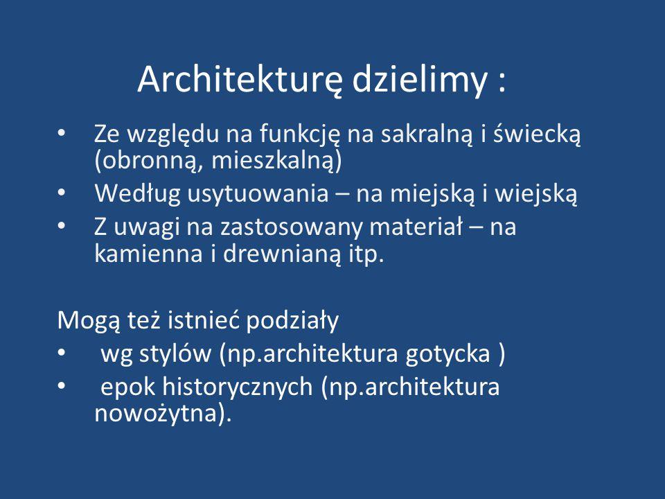 Architekturę dzielimy : Ze względu na funkcję na sakralną i świecką (obronną, mieszkalną) Według usytuowania – na miejską i wiejską Z uwagi na zastoso