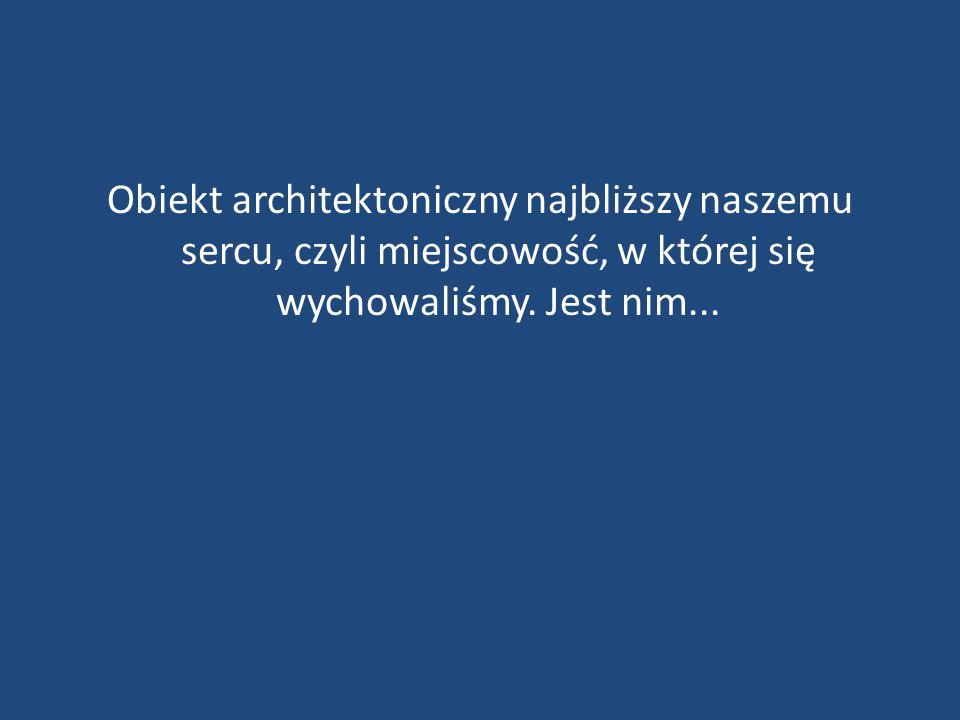 Obiekt architektoniczny najbliższy naszemu sercu, czyli miejscowość, w której się wychowaliśmy. Jest nim...