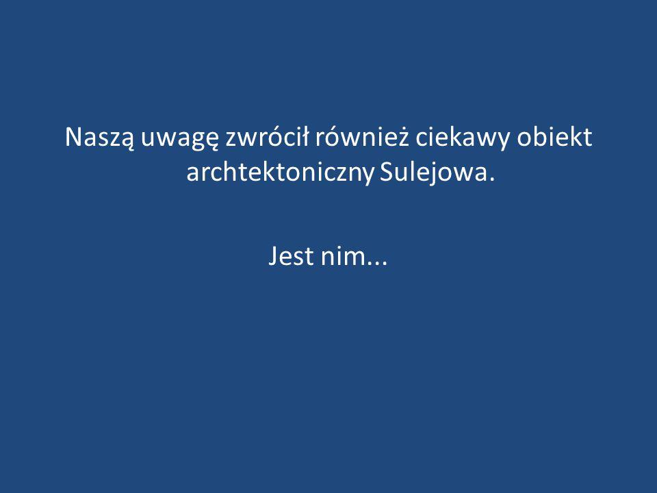 Naszą uwagę zwrócił również ciekawy obiekt archtektoniczny Sulejowa. Jest nim...