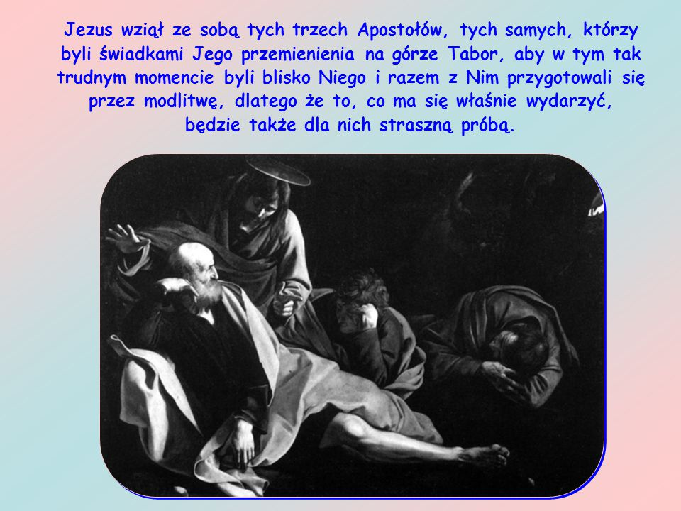 Jezus wziął ze sobą tych trzech Apostołów, tych samych, którzy byli świadkami Jego przemienienia na górze Tabor, aby w tym tak trudnym momencie byli blisko Niego i razem z Nim przygotowali się przez modlitwę, dlatego że to, co ma się właśnie wydarzyć, będzie także dla nich straszną próbą.