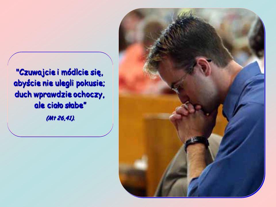 Czuwajcie i módlcie się, abyście nie ulegli pokusie; duch wprawdzie ochoczy, ale ciało słabe (Mt 26,41).