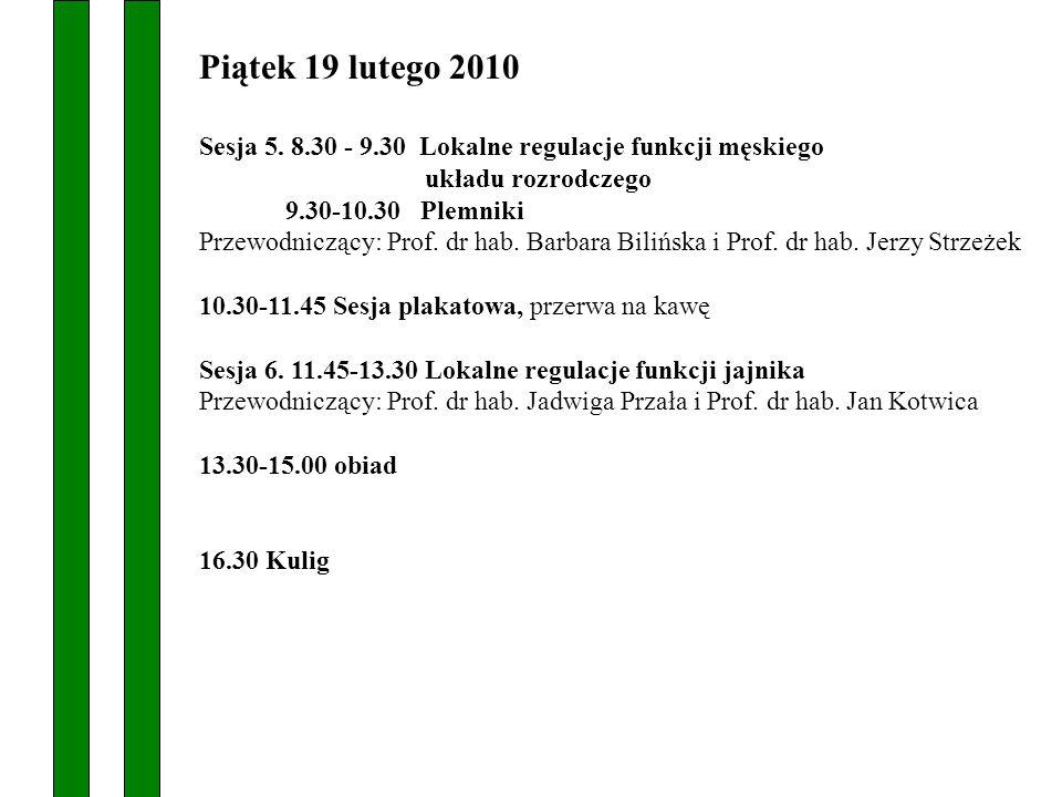 Piątek 19 lutego 2010 Sesja 5. 8.30 - 9.30 Lokalne regulacje funkcji męskiego układu rozrodczego 9.30-10.30 Plemniki Przewodniczący: Prof. dr hab. Bar