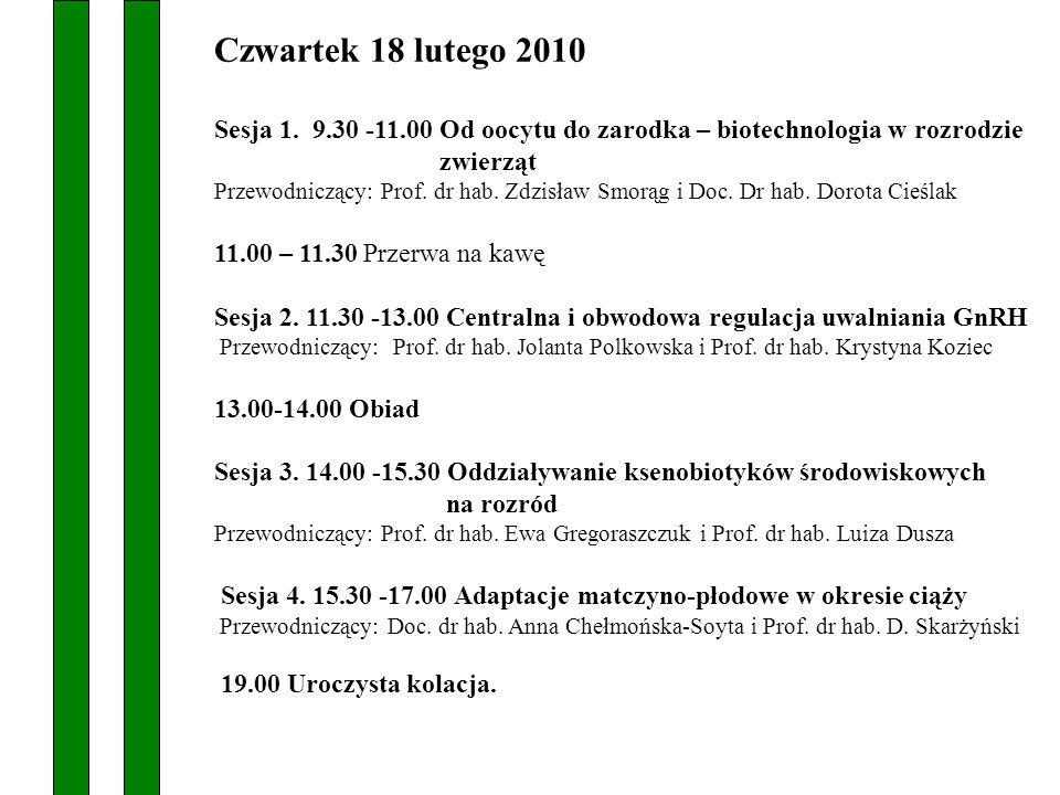 Czwartek 18 lutego 2010 Sesja 1. 9.30 -11.00 Od oocytu do zarodka – biotechnologia w rozrodzie zwierząt Przewodniczący: Prof. dr hab. Zdzisław Smorąg
