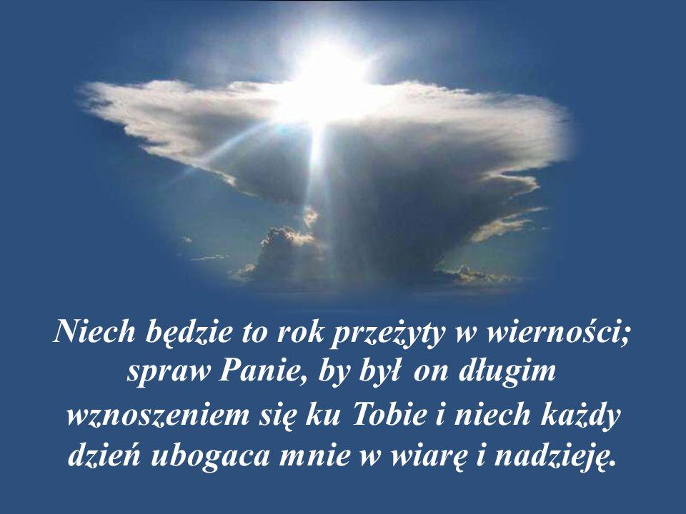 Niech będzie to rok przeżyty w wierności; spraw Panie, by był on długim wznoszeniem się ku Tobie i niech każdy dzień ubogaca mnie w wiarę i nadzieję.