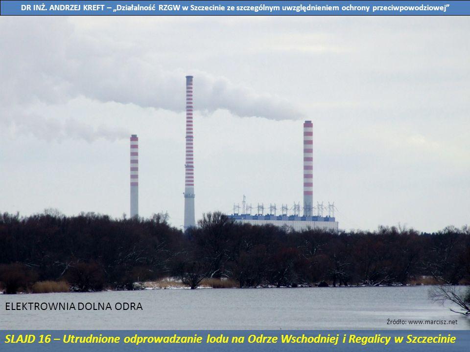 SLAJD 16 – Utrudnione odprowadzanie lodu na Odrze Wschodniej i Regalicy w Szczecinie ELEKTROWNIA DOLNA ODRA Źródło: www.marcisz.net DR INŻ. ANDRZEJ KR